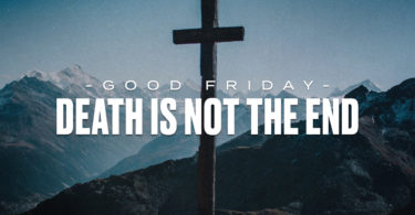 Good Friday; Death is not the end.