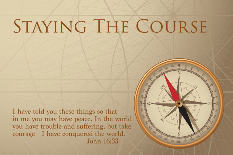 """STAYING THE COURSE - """"I have told you these things, so that in me you may have peace. In this world you will have trouble. But take heart! I have overcome the world."""" John 16:33"""